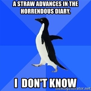 Socially Awkward Penguin - A straw advances in the horrendous diary. i  don't know