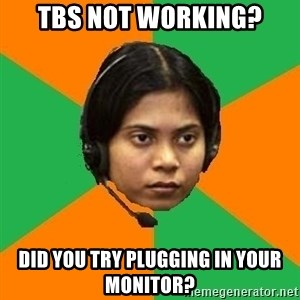 Stereotypical Indian Telemarketer - TBS not working? did you try plugging in your monitor?