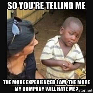 African little boy - So you're telling me the more experienced i am, the more my company will hate me?