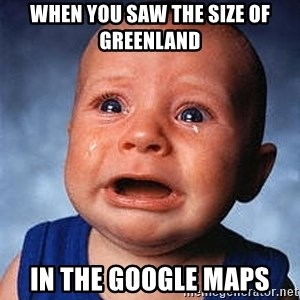 Crying Baby - when you saw the size of greenland in the google maps
