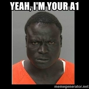 scary black man - Yeah, i'm your a1