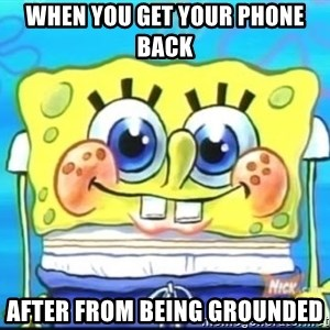 Epic Spongebob Face - When you get your phone back  After from being grounded