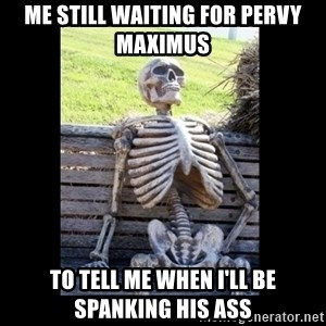 Still Waiting - Me still waiting for pervy maximus To tell me when i'll be spanking his ass