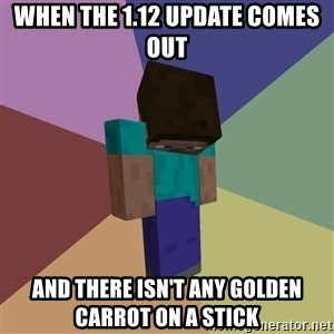 Depressed Minecraft Guy - When the 1.12 update comes out And there isn't any Golden carrot on A stick