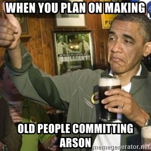 THUMBS UP OBAMA - when you plan on making  old people committing ARSON