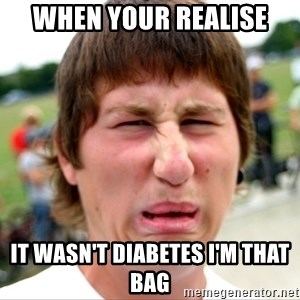 Disgusted Nigel - When your realise It wasn't diabetes I'm that bag