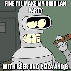 Typical Bender - FINE I'LL MAKE MY OWN LAN PARTY WITH BEER AND PIZZA AND B