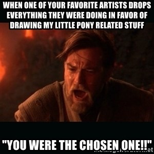"Obi Wan Kenobi ""You were my brother!"" - when one of your favorite artists drops everything they were doing in favor of drawing my little pony related stuff ""you were the chosen one!!"""