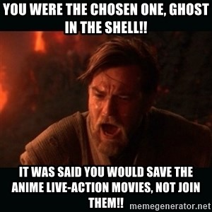 "Obi Wan Kenobi ""You were my brother!"" - you were the chosen one, ghost in the shell!! it was said you would save the anime live-action movies, not join them!!"