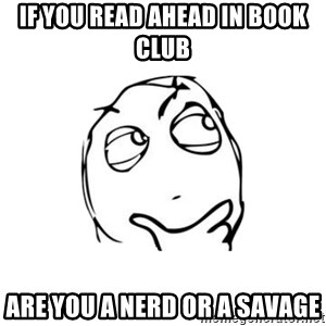 thinking guy - IF you read ahead in book club Are you a nerd or a savage