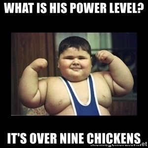 Fat kid - What is his power level?  IT'S OVER NINE CHICKENS