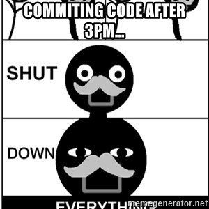 Shut Down Everything - commiting code after 3PM...