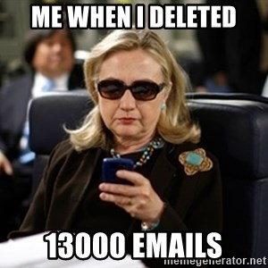 Hillary Clinton Texting - me when i deleted 13000 emails