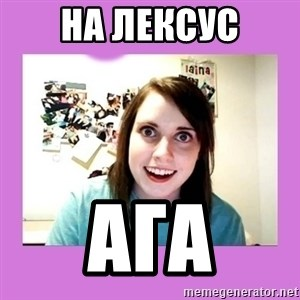 Overly Attached Girlfriend - на лексус ага