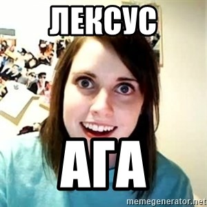 Overly Attached Girlfriend - лексус ага