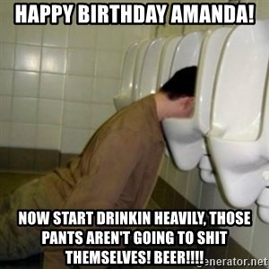 drunk meme - HAppy birthday amanda! now start drinkin heavily, those pants aren't going to shit themselves! Beer!!!!