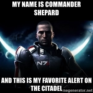 Mass Effect - My name is Commander Shepard and this is my favorite alert on the citadel