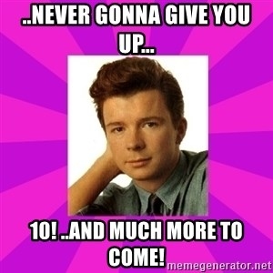 RIck Astley - ..Never GONNA GIVE YOU UP... 10! ..and much more to come!