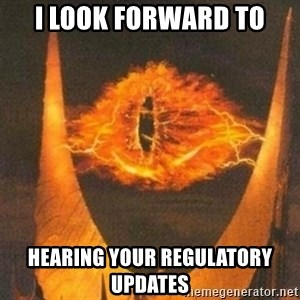 Eye of Sauron - I look forward to hearing your regulatory updates