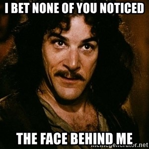 Inigo Montoya - i bet none of you noticed the face behind me