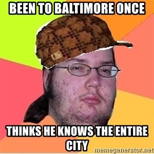 Scumbag nerd - Been to baltimore once Thinks he knows the entire city