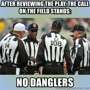 NFL Ref Meeting - After reviewing the play, the call on the field stands:  No danglers