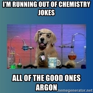 Chemistry Dog - I'm running out of chemistry jokes All of the good ones argon