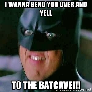 Goddamn Batman - I wanna bend you over and yell TO THE BATCAVE!!!