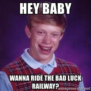 Bad Luck Brian - Hey baby Wanna ride the bad luck railway?