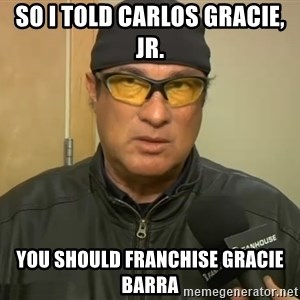 Steven Seagal Mma - SO I TOLD CARLOS GRACIE, JR. YOU SHOULD FRANCHISE GRACIE BARRA