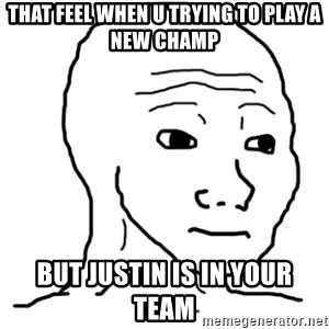 That Feel Guy - That feel when u trying to play a new champ but justin is in your team