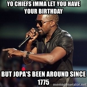 Kanye - Yo Chiefs imma let you have youR birthday But jopa's been around since 1775