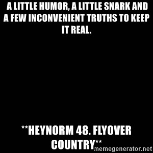 black background -  a little humor, a little snark and a few inconvenient truths to keep it real. **heynorm 48. flyover country**