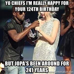 Kanye - Yo chiefs i'm really happy for your 124th birthday But jopa's been around for 241 years