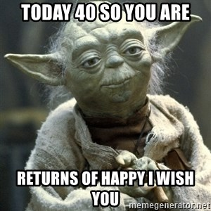 Yodanigger - today 40 so you are returns of happy i wish you