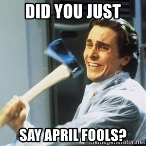 Patrick Bateman With Axe - did you just say april fools?