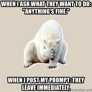 """Bad RPer Polar Bear - When I ask what they want to do: """"Anything's fine."""" When I post my prompt: They leave immediately."""