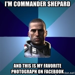 Blatant Commander Shepard - I'm Commander Shepard And this is my favorite photograph on facebook