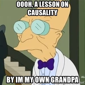 dr farnsworth - Oooh, a leSson on Causality By im my oWn grandpa