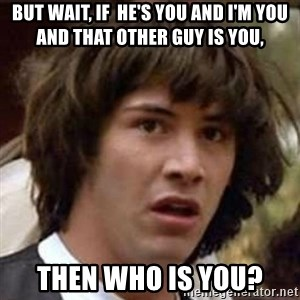 Conspiracy Keanu - but wait, if  he's you and i'm you and that other guy is you, then who is you?