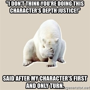 """Bad RPer Polar Bear - """"I don't think you're doing this character's depth justice!"""" Said after my character's first and only turn."""