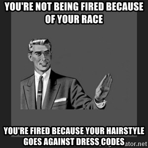 kill yourself guy blank - you're not being fired because of your race you're fired because your hairstyle goes against dress codes
