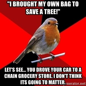 "Retail Robin - ""I BROUGHT MY OWN BAG TO SAVE A TREE!"" LET'S SEE... YOU DROVE YOUR CAR TO A CHAIN GROCERY STORE. I DON'T THINK ITS GOING TO MATTER."