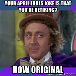 Sarcastic Wonka - your april fools joke is that you're retiring? how original