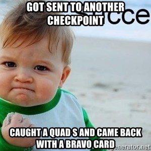 success baby - Got sent to another checkpoint Caught a quad s and came back with a bravo card