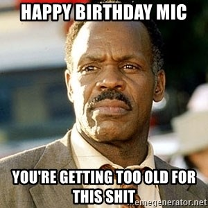 I'm Getting Too Old For This Shit - Happy birthday Mic You're getting too old for this shit