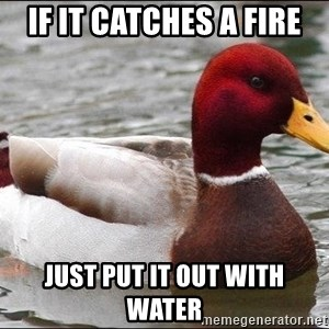 Malicious advice mallard - If it catches a fire Just put it out with water