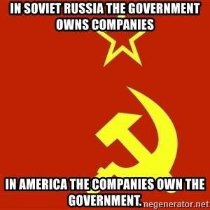 In Soviet Russia - In soviet russia The government owns Companies In America The companies own the government.
