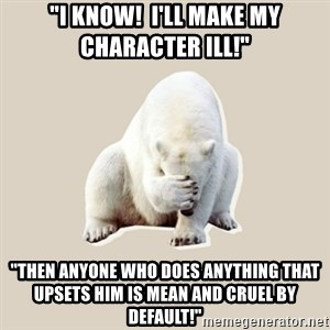 """Bad RPer Polar Bear - """"I know!  I'll make my character ill!"""" """"Then anyone who does anything that upsets him is mean and cruel by default!"""""""