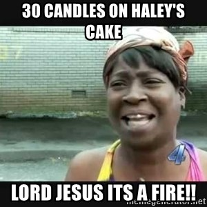 Sweet brown - 30 cAndles on haley's cake Lord Jesus its a fire!!